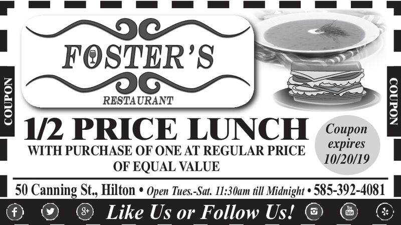 FOSTER'SRESTAURANT1/2 PRICE LUNCH Couponxpires9/22/19WITH PURCHASE OF ONE AT REGULAR PRICEOF EQUAL VALUE50 Canning St., Hilton Open Tues.-Sat. 11:30am till Midnight 585-392-4081Like Us or Follow Us!YouTube8+fCOUPONCOUPON FOSTER'S RESTAURANT 1/2 PRICE LUNCH Coupon xpires 9/22/19 WITH PURCHASE OF ONE AT REGULAR PRICE OF EQUAL VALUE 50 Canning St., Hilton Open Tues.-Sat. 11:30am till Midnight 585-392-4081 Like Us or Follow Us! You Tube 8+ f COUPON COUPON