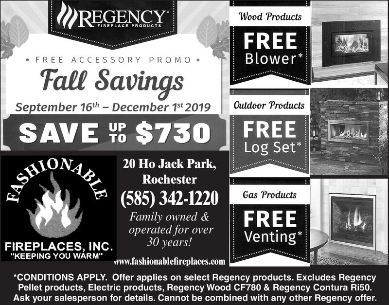 """REGENCYWood ProductsFIREPLACE PRODUCTSFREEBlowerFREE ACCESSORY PROMOFall SavingsSeptember 16th December 1st 2019Outdoor ProductsFREELog Set*$730SAVEUPTO20 Ho Jack Park,Rochester