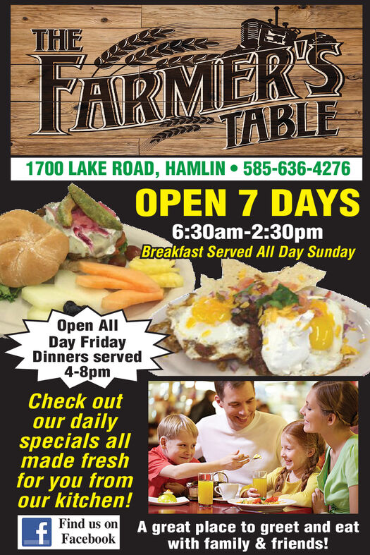 THEARMER'STABLEF1700 LAKE ROAD, HAMLIN585-636-4276OPEN 7 DAYS6:30am-2:30pmBreakfast Served All Day SundayOpen AllDay FridayDinners served4-8pmCheck outour dailyspecials allmade freshfor you fromour kitchen!Find us on A great place to greet and eatFacebookwith family & friends! THE ARMER'S TABLE F 1700 LAKE ROAD, HAMLIN 585-636-4276 OPEN 7 DAYS 6:30am-2:30pm Breakfast Served All Day Sunday Open All Day Friday Dinners served 4-8pm Check out our daily specials all made fresh for you from our kitchen! Find us on A great place to greet and eat Facebook with family & friends!