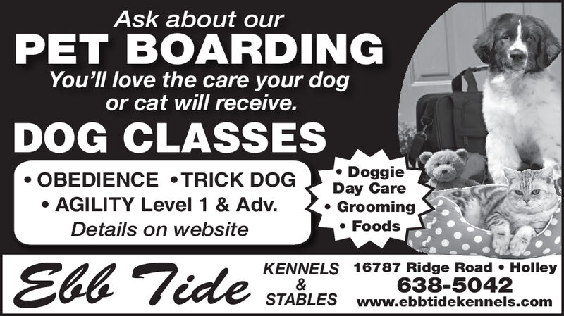 Ask about ourPET BOARDINGYou'll love the care your dogor cat will receive.DOG CLASSESDoggieDay CareGroomingOBEDIENCE TRICK DOGAGILITY Level 1 & Adv.FoodsDetails on websiteEbb TideKENNELS 16787 Ridge Road Holley&STABLES www.ebbtidekennels.com638-5042 Ask about our PET BOARDING You'll love the care your dog or cat will receive. DOG CLASSES Doggie Day Care Grooming OBEDIENCE TRICK DOG AGILITY Level 1 & Adv. Foods Details on website Ebb Tide KENNELS 16787 Ridge Road Holley & STABLES www.ebbtidekennels.com 638-5042