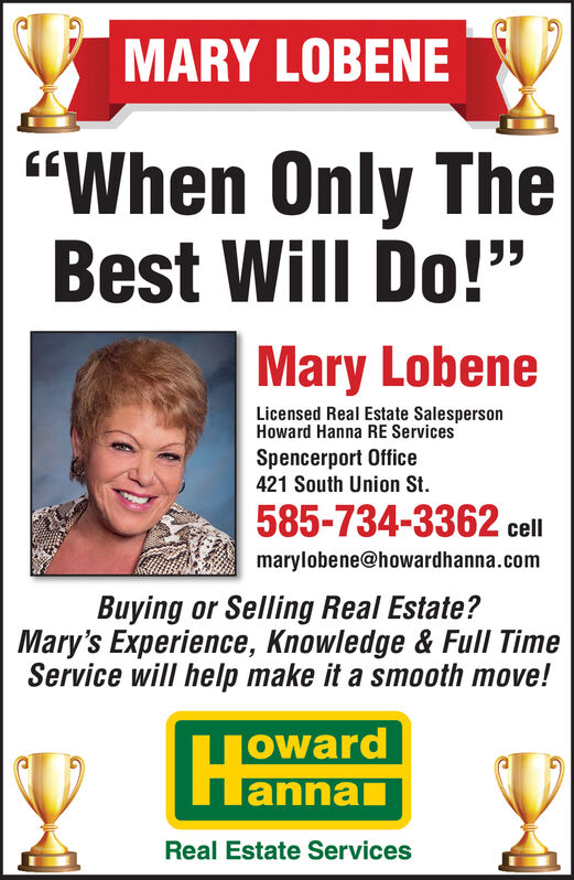 """MARY LOBENE""""When Only TheBest Will Do!""""Mary LobeneLicensed Real Estate SalespersonHoward Hanna RE ServicesSpencerport Office421 South Union St.585-734-3362 cellmarylobene@howardhanna.comBuying or Selling Real Estate?Mary's Experience, Knowledge & Full TimeService will help make it a smooth move!owardannaReal Estate Services MARY LOBENE """"When Only The Best Will Do!"""" Mary Lobene Licensed Real Estate Salesperson Howard Hanna RE Services Spencerport Office 421 South Union St. 585-734-3362 cell marylobene@howardhanna.com Buying or Selling Real Estate? Mary's Experience, Knowledge & Full Time Service will help make it a smooth move! oward anna Real Estate Services"""