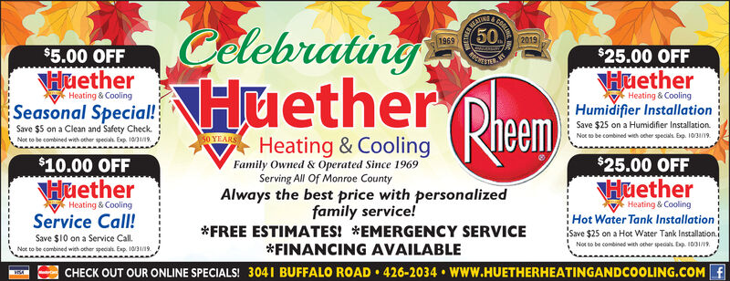 WEATH1969COOLINCelebratingNHuether Rheem502019$5.00 OFF$25.00 OFFPICNESTARepKTHuetherHuetherHeating & CoolingHeating & CoolingHumidifier InstallationSeasonal Special!Save $5 on a Clean and Safety CheckSave $25 on a Humidifier InstallationNoe to be combined wieh ocher specials Exp. 10/3/1950 YEARSHeating & CoolingNot to be combined with octher specials Exp. 10/3119Family Owned& Operated Since 1969Serving All Of Monroe County$10.00 OFF$25.00 OFFHuetherHuetherAlways the best price with personalizedfamily service!Heating & CoolingHeating & CoolingService Call!Hot Water Tank InstallationSave $25 on a Hot Water Tank Installation.iFREE ESTIMATES! *EMERGENCY SERVICESave $10 on a Service Call.Not eo be combined with other speaals Exp. 10/31/19*FINANCING AVAILABLENot to be combined with ocher specials Exp. 10/319CHECK OUT OUR ONLINE SPECIALS! 3041 BUFFALO ROAD 426-2034 WWW.HUETHERHEATINGANDCOOLING.COM f WEATH 1969 COOLIN Celebrating NHuether Rheem 50 2019 $5.00 OFF $25.00 OFF PICNESTAR ep KT Huether Huether Heating & Cooling Heating & Cooling Humidifier Installation Seasonal Special! Save $5 on a Clean and Safety Check Save $25 on a Humidifier Installation Noe to be combined wieh ocher specials Exp. 10/3/19 50 YEARS Heating & Cooling Not to be combined with octher specials Exp. 10/3119 Family Owned& Operated Since 1969 Serving All Of Monroe County $10.00 OFF $25.00 OFF Huether Huether Always the best price with personalized family service! Heating & Cooling Heating & Cooling Service Call! Hot Water Tank Installation Save $25 on a Hot Water Tank Installation.i FREE ESTIMATES! *EMERGENCY SERVICE Save $10 on a Service Call. Not eo be combined with other speaals Exp. 10/31/19 *FINANCING AVAILABLE Not to be combined with ocher specials Exp. 10/319 CHECK OUT OUR ONLINE SPECIALS! 3041 BUFFALO ROAD 426-2034 WWW.HUETHERHEATINGANDCOOLING.COM f