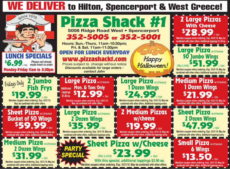 WEDELIVER to Hilton, Spencerport & West Greece!Since 1970Pizza Shack #1|Z Large PizzasWith Cheese$28.99.5008 Ridge Road West Spencerport+taxMention coupon when ordering. Exp. 10.31/19. May becombined with other offers. Additional toppings $1.80 ea352-5005 or 352-5001Hours: Sun.-Thurs. 11am-10:30pm;Fri. & Sat. 11am-11:30pmOPEN FOR LUNCH EVERYDAYLarge Pizza wiche50 Jumbo Wings$51.99LUNCH SPECIALS$6.99 ARMMonday-Friday 11am to 3:30pmwww.pizzashack1.comHappyHalloween!Please call ahead,made fresh to order.Prices subject to change without noticeDiscounts available for large orderscontact John+ tax(No Limit)+taxMention coupon when ordering. Exp. 1031/19. May becombined with other offers. Additional toppings $1.80 ea.Fridays Only 2 JumboFish FrysLarge Pizza wcheseMedium Pizzawichese1 Dozen WingsLarge Pizza wichese1 Dozen Wings$24.99.Aditonal Mon.& Tues Onlytoppings$1.80 ea$19.99$12.99.+ tax+ tax+taxMention coupon when ordering. Exp. 1031/19May be combined with other offers.+taxMention coupon when ordering. Exp. 1031/19. May becombined with other offers. Additional toppings extra.Mention coupon when ordering. Exp. 1031/19.May be combined with other offers.Mention coupon when ordering. Exp. 10.31/19. May becombined with other offers. Additional toppings exira.Large Pizza2 Dozen Wings$35.99Sheet PizzaBucket of 50 Wings$59.992 Medium Pizzasw/cheese$19.99Sheet Pizza2 Dozen Wings$47.99.w/cheesew/cheesewicheese+ tax+tax+ tax+taxMention coupon when ordering, Exp. 1031/19. May becombined with other offers. Additional toppings extra.Mention coupon when ordering, Exp. 1031/19. May becombined with other offers. Additional toppings extra.Mention coupon when ordering. Exp. 1031/19. May becombined with other offers. Additional toppings extra.Mention coupon when ordering. Exp 1031/19. May becombined with other offers. Additional toppings extra.Medium PizzaZ Dozen Wings$31.99Small Pizza wichese6 Wings$13.50. DSheet Pizza w/Cheese$23.99wicheesePARTYSPECIAL(No Limit)+tax+tax+ taxWith this spe