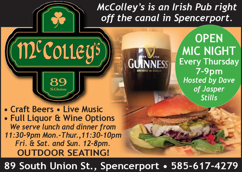 McColley's is an Irish Pub rightoff the canal in Spencerport.OPENMIC NIGHTmcCoLLEYS1759Every Thursday7-9pmHosted by Daveof JasperStillsGUINNESSBREWED IN DUBLIN89SUnionCraft Beers Live MusicFull Liquor & Wine OptionsWe serve lunch and dinner from11:30-9pm Mon.-Thur., 11:30-10pmFri. &Sat. and Sun. 12-8pm.OUTDOOR SEATING!89 South Union St., Spencerport585-617-4279 McColley's is an Irish Pub right off the canal in Spencerport. OPEN MIC NIGHT mcCoLLEYS 1759 Every Thursday 7-9pm Hosted by Dave of Jasper Stills GUINNESS BREWED IN DUBLIN 89 SUnion Craft Beers Live Music Full Liquor & Wine Options We serve lunch and dinner from 11:30-9pm Mon.-Thur., 11:30-10pm Fri. &Sat. and Sun. 12-8pm. OUTDOOR SEATING! 89 South Union St., Spencerport 585-617-4279
