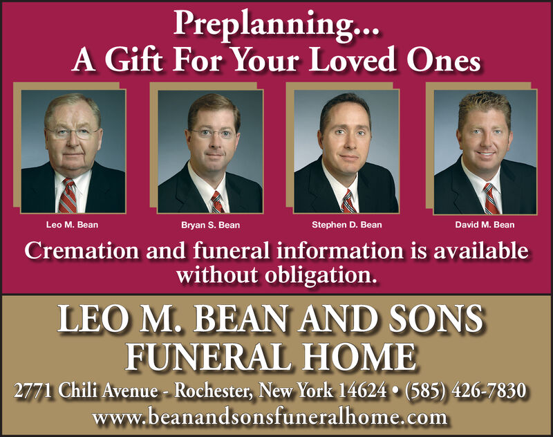 Preplanning...A Gift For Your Loved OnesLeo M. BeanBryan S. BeanStephen D. BeanDavid M. BeanCremation and funeral information is availablewithout obligation.LEO M. BEAN AND SONSFUNERAL HOME2771 Chili Avenue Rochester, New York 14624 (585) 426-7830www.beanandsonsfuneralhome.com Preplanning... A Gift For Your Loved Ones Leo M. Bean Bryan S. Bean Stephen D. Bean David M. Bean Cremation and funeral information is available without obligation. LEO M. BEAN AND SONS FUNERAL HOME 2771 Chili Avenue Rochester, New York 14624 (585) 426-7830 www.beanandsonsfuneralhome.com