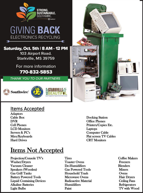 STRONG.SUSTAINABLE.SOUTHWIREGIVING BACKELECTRONICS RECYCLINGSaturday, Oct. 5th 8 AM-12 PM103 Airport Road.Starkville, MS 39759For more information770-832-5853THANK YOU TO OUR PARTNERSSTARKVILLEBEAUTIFULSouthwireItems AcceptedAdaptorsCable BoxDocking StationOffice PhonesDVRCell PhonesLCD MonitorsServers& PC'sPrinters/Copies Etc.LaptopsComputer CableFlat screen TV CablesMice/KeyboardsHard DrivesCRT MonitorsItems Not AcceptedProjection/Console TV'sWasher/DryersVacuum CleanerTiresCoffee MakersToaster OvensDe-HumidifiersGas Powered ToolsFreezersBlendersSpeakers (Wooden)Gas Grill TanksMixersHousehold TrashMicrowave OvensRadioactive MaterialOvensBattery Powered ToolsLiquid Containing DevicesAlkaline BatteriesHair DryersCeiling FansRefrigeratorsTV with WoodHumidifiersLight BulbsPaint STRONG. SUSTAINABLE. SOUTHWIRE GIVING BACK ELECTRONICS RECYCLING Saturday, Oct. 5th 8 AM-12 PM 103 Airport Road. Starkville, MS 39759 For more information 770-832-5853 THANK YOU TO OUR PARTNERS STARKVILLE BEAUTIFUL Southwire Items Accepted Adaptors Cable Box Docking Station Office Phones DVR Cell Phones LCD Monitors Servers& PC's Printers/Copies Etc. Laptops Computer Cable Flat screen TV Cables Mice/Keyboards Hard Drives CRT Monitors Items Not Accepted Projection/Console TV's Washer/Dryers Vacuum Cleaner Tires Coffee Makers Toaster Ovens De-Humidifiers Gas Powered Tools Freezers Blenders Speakers (Wooden) Gas Grill Tanks Mixers Household Trash Microwave Ovens Radioactive Material Ovens Battery Powered Tools Liquid Containing Devices Alkaline Batteries Hair Dryers Ceiling Fans Refrigerators TV with Wood Humidifiers Light Bulbs Paint