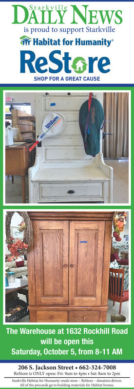 DAILY NEWSStarkvilleis proud to support StarkvilleHabitat for HumanityReStoreSHOP FOR A GREAT CAUSEwifsonThe Warehouse at 1632 Rockhill Roadwill be open thisSaturday, October 5, from 8-11 AM206 S. Jackson Street 662-324-7008ReStore is ONLY open: Fri: 9am to 4pm Sat: Sam to 2pmStarkville Habitat for Humanity resale store- ReStore-donation drivenAll of the proceeds go to bailding materials for Habitat homes DAILY NEWS Starkville is proud to support Starkville Habitat for Humanity ReStore SHOP FOR A GREAT CAUSE wifson The Warehouse at 1632 Rockhill Road will be open this Saturday, October 5, from 8-11 AM 206 S. Jackson Street 662-324-7008 ReStore is ONLY open: Fri: 9am to 4pm Sat: Sam to 2pm Starkville Habitat for Humanity resale store- ReStore-donation driven All of the proceeds go to bailding materials for Habitat homes