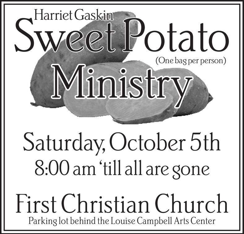 Harriet Gaskim|Sweet PotatoMinistry(One bag per person)Saturday, October 5th8:00 am 'till all are goneFirst Christian ChurchParking lot behind the Louise Campbell Arts Center Harriet Gaskim |Sweet Potato Ministry (One bag per person) Saturday, October 5th 8:00 am 'till all are gone First Christian Church Parking lot behind the Louise Campbell Arts Center