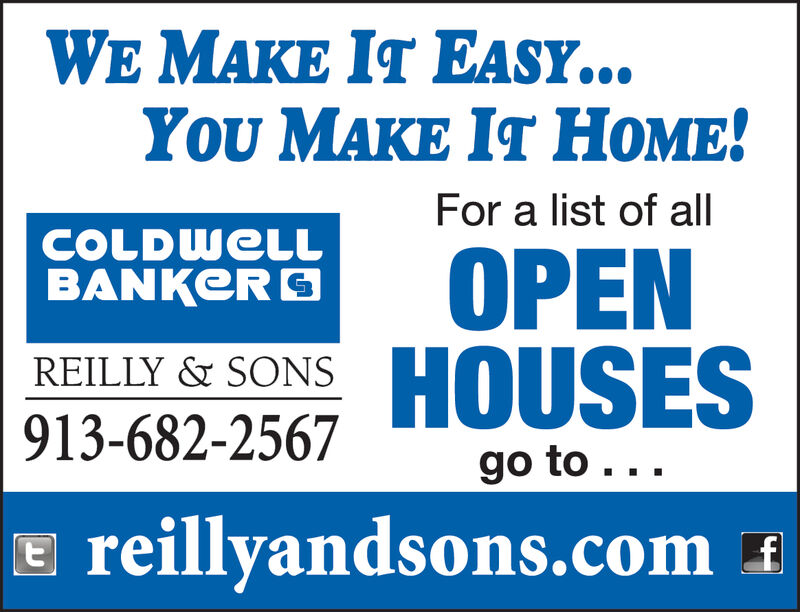 WE MAKE IT EASY...You MAKE IT ME!For a list of allCOLDWELLBANKEROPENHOUSESREILLY & SONS913-682-2567go to...reillyandsons.com WE MAKE IT EASY... You MAKE IT ME! For a list of all COLDWELL BANKER OPEN HOUSES REILLY & SONS 913-682-2567 go to... reillyandsons.com
