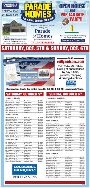 """PARADEHOMESCOLDWELLBANKER DOPEN HOUSEandPRE-TAILGATEPARTY!REILLY & SONS(913) 682-2567Sat & Sun, October 5th &Register at each home you visitduring theParadeof Homesf you wear your Faverite Team's Jerseyyou will get an extra entryDrawing held October 7thThe wiw teoed by aCo e ApGo to...www.REILLYANDSONS.COM& click on """"OPEN HOUSESfor a fult st of homes, rime & dinectionsfor a chance to win ourTAILGATE BASKET!SATURDAY, OCT. 5TH & SUNDAY, OCT. 6THGO TOreillyandsons.comto Celdwell BRelity and SonsFOR FULL DETAILS..Listing of open housesby day & time,pictures, mapping& driving directionsCOLDWELLBANKERDREILIY&SONSDownload our Mobile App or find the ad in Oct. 4th & 0ct. 5th Leavenworth Times.SATURDAY, OCTOBER 5THSUNDAY, OCTOBER 6TH10:00-11:30 A.M1100 A.M.-1230 RM613 Be1319 Rvolutionary Ct. L Tonia StutShel Seeger.s SeegersSeegerKate Payne$190,000$94,500913 Sonecret Oraning$299,900s300s100s309500$333,750$3370La,LansingScott Angello.Linda BolinShe Seeges46,000s279900830 Canyon Ln, Laning806 Canyon Ln, Lansing82 Caryon LA, Lansing166 Shadow Dr, LVn ags St,ws22100s3s00She SeegenSSeegenTesa Whmamoe.Sly E1 Saw.L1629 Shadow D, L1637 Shadow D, L2NChCanyon L, Laaings Canyon Ln, Lanings315500Kate PaynerSaly EsheSay Eshesos,000s400s00s40s 04020 Talgrass St, LV412 Talgnas , w12:00-1130 PMSay EsSaly EsesSay EKae PayeCanyon L. Laning1417v BasKaren Ha.Teence LewsTonia StuteRon NomanShel SeegerShell SeegerSSeegerKate PaynerKate PaynerKate PaynesKate PayneSaty EstehorJeer Chase$179900s00s300s3090001121 Wadwood t L4200 Nmn St.Lv14288 Bobin Rs, Ls00000-2130 PM137 Southem Hls Ct Lainga30 Canyon La, Lansingss0e Canyon Ln, Laning622 Caryon A, Laning1636 Shado D, L169Shadow D, LUinds Bon$2,000S3H500$399900s500s100$309,500$333,70s336.750s300a16730 Michas Rd.u11pSyae dge Dr Laring Kanen Hs100 Jackson C. Lv$162 500Terence Lewis133 Revolutionary , L1229 St O LaningAon Noman$190,000Kaly PentedCythia SowlerScott AngelloScot Angelo1s37 SoueH C, Lanng SSgeSa799004920 Talgrass St, LV4912 Talgrass D LV-23"""