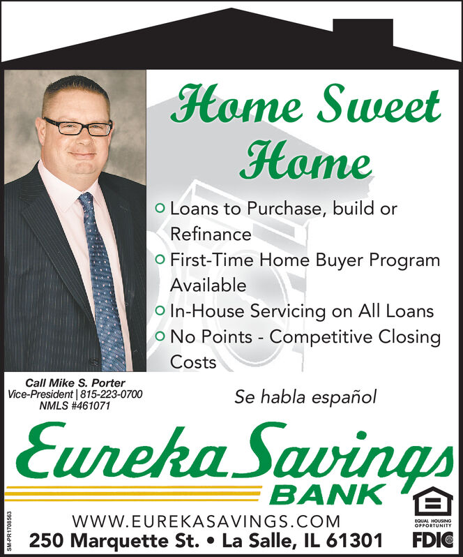 Home SweetHomeo Loans to Purchase, build orRefinanceO First-Time Home Buyer ProgramAvailableo In-House Servicing on All LoansO No Points - Competitive ClosingCostsCall Mike S. PorterVice-President |815-223-0700NMLS #461071Se habla españolEureha SavingsBANK Ewww.EUREKASAVINGS.COMEQUAL HOUSINGOPPORTUNITY250 Marquette St. La Salle, IL 61301FDIC88891dWs Home Sweet Home o Loans to Purchase, build or Refinance O First-Time Home Buyer Program Available o In-House Servicing on All Loans O No Points - Competitive Closing Costs Call Mike S. Porter Vice-President |815-223-0700 NMLS #461071 Se habla español Eureha Savings BANK E www.EUREKASAVINGS.COM EQUAL HOUSING OPPORTUNITY 250 Marquette St. La Salle, IL 61301 FDIC 88891dWs