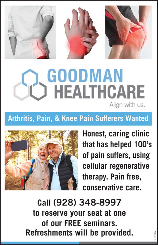 GOODMANHEALTHCAREAlign with us.Arthritis, Pain, & Knee Pain Sufferers WantedHonest, caring clinicthat has helped 100'spain suffers, usingcellular regenerativetherapy. Pain free,conservative care.Call (928) 348-8997to reserve your seat at oneof our FREE seminars.Refreshments will be provided.215145 GOODMAN HEALTHCARE Align with us. Arthritis, Pain, & Knee Pain Sufferers Wanted Honest, caring clinic that has helped 100's pain suffers, using cellular regenerative therapy. Pain free, conservative care. Call (928) 348-8997 to reserve your seat at one of our FREE seminars. Refreshments will be provided. 215145