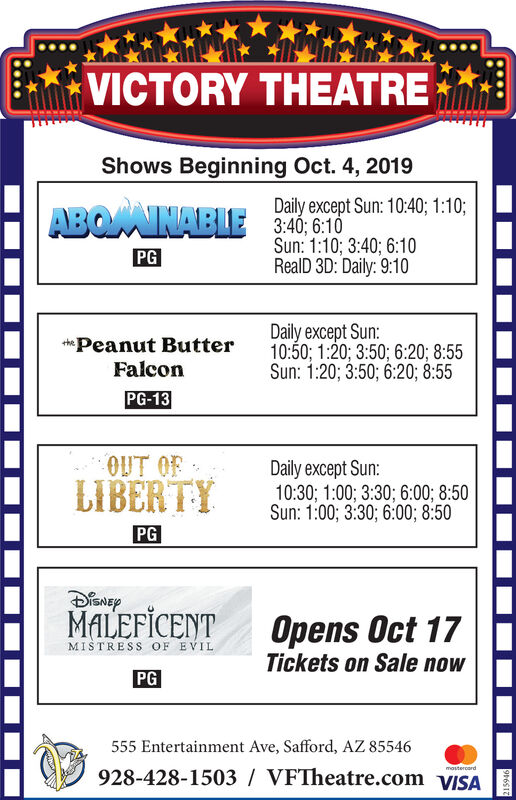VICTORY THEATREShows Beginning Oct. 4, 2019Daily except Sun: 10:40; 1:103:40; 6:10Sun: 1:10; 3:40; 6:10RealD 3D: Daily: 9:10ABOAINABLEPGDaily except Sun:10:50; 1:20; 3:50; 6:20; 8:55Sun: 1:20; 3:50; 6:20; 8:55Peanut ButterFalconPG-13OUT OFLIBERTYDaily except Sun:10:30; 1:00; 3:30; 6:00; 8:50Sun: 1:00; 3:30; 6:00; 8:50PGMALEFICENTOpens Oct 17Tickets on Sale nowMISTRESS OF EVILPG555 Entertainment Ave, Safford, AZ 85546mostercard928-428-1503 VFTheatre.com VISA VICTORY THEATRE Shows Beginning Oct. 4, 2019 Daily except Sun: 10:40; 1:10 3:40; 6:10 Sun: 1:10; 3:40; 6:10 RealD 3D: Daily: 9:10 ABOAINABLE PG Daily except Sun: 10:50; 1:20; 3:50; 6:20; 8:55 Sun: 1:20; 3:50; 6:20; 8:55 Peanut Butter Falcon PG-13 OUT OF LIBERTY Daily except Sun: 10:30; 1:00; 3:30; 6:00; 8:50 Sun: 1:00; 3:30; 6:00; 8:50 PG MALEFICENT Opens Oct 17 Tickets on Sale now MISTRESS OF EVIL PG 555 Entertainment Ave, Safford, AZ 85546 mostercard 928-428-1503 VFTheatre.com VISA