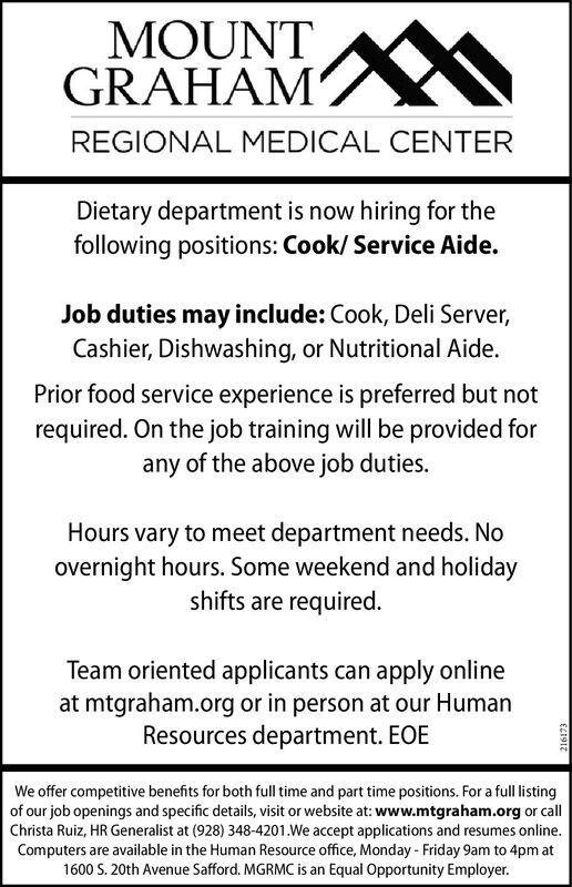 MOUNTGRAHAMREGIONAL MEDICAL CENTERDietary department is now hiring for thefollowing positions: Cook/ Service Aide.Job duties may include: Cook, Deli Server,Cashier, Dishwashing, or Nutritional Aide.Prior food service experience is preferred but notrequired. On the job training will be provided forany of the above job duties.Hours vary to meet department needs. Noovernight hours. Some weekend and holidayshifts are requiredTeam oriented applicants can apply onlineat mtgraham.org or in person at our HumanResources department. EOEWe offer competitive benefits for both full time and part time positions. For a full listingof our job openings and specific details, visit or website at: www.mtgraham.org or callChrista Ruiz, HR Generalist at (928) 348-4201.We accept applications and resumes online.Computers are available in the Human Resource office, Monday - Friday 9am to 4pm at1600 S. 20th Avenue Safford. MGRMC is an Equal Opportunity Employer.£L1912 MOUNT GRAHAM REGIONAL MEDICAL CENTER Dietary department is now hiring for the following positions: Cook/ Service Aide. Job duties may include: Cook, Deli Server, Cashier, Dishwashing, or Nutritional Aide. Prior food service experience is preferred but not required. On the job training will be provided for any of the above job duties. Hours vary to meet department needs. No overnight hours. Some weekend and holiday shifts are required Team oriented applicants can apply online at mtgraham.org or in person at our Human Resources department. EOE We offer competitive benefits for both full time and part time positions. For a full listing of our job openings and specific details, visit or website at: www.mtgraham.org or call Christa Ruiz, HR Generalist at (928) 348-4201.We accept applications and resumes online. Computers are available in the Human Resource office, Monday - Friday 9am to 4pm at 1600 S. 20th Avenue Safford. MGRMC is an Equal Opportunity Employer. £L1912