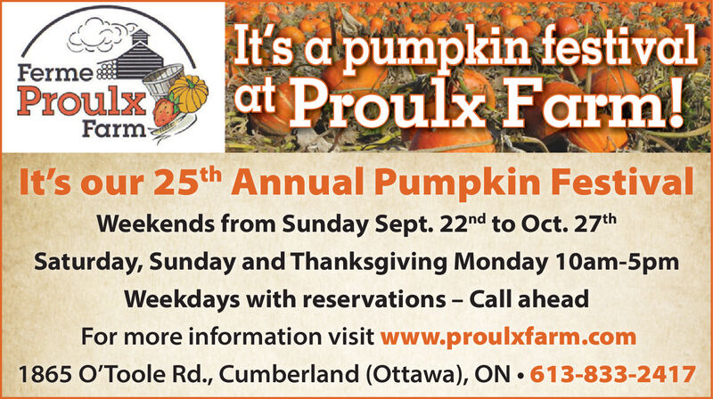 It's a pumpkin festivalat Proulx Farm!FermeProulxFarmIt's our 25th Annual Pumpkin FestivalWeekends from Sunday Sept. 22nd to Oct. 27thSaturday, Sunday and Thanksgiving Monday 10am-5pmWeekdays with reservations Call aheadFor more information visit www.proulxfarm.com1865 O'Toole Rd., Cumberland (Ottawa), ON 613-833-2417 It's a pumpkin festival at Proulx Farm! Ferme Proulx Farm It's our 25th Annual Pumpkin Festival Weekends from Sunday Sept. 22nd to Oct. 27th Saturday, Sunday and Thanksgiving Monday 10am-5pm Weekdays with reservations Call ahead For more information visit www.proulxfarm.com 1865 O'Toole Rd., Cumberland (Ottawa), ON 613-833-2417