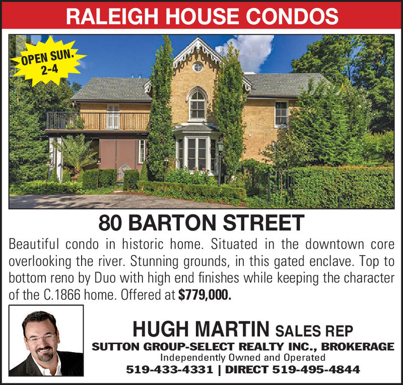 RALEIGH HOUSE CONDOSOPEN SUN.2-480 BARTON STREETBeautiful condo in historic home. Situated in the downtown coreoverlooking the river. Stunning grounds, in this gated enclave. Top tobottom reno by Duo with high end finishes while keeping the characterof the C.1866 home. Offered at $779,000HUGH MARTIN SALES REPSUTTON GROUP-SELECT REALTY INC., BROKERAGEIndependently Owned and Operated519-433-4331 | DIRECT 519-495-4844 RALEIGH HOUSE CONDOS OPEN SUN. 2-4 80 BARTON STREET Beautiful condo in historic home. Situated in the downtown core overlooking the river. Stunning grounds, in this gated enclave. Top to bottom reno by Duo with high end finishes while keeping the character of the C.1866 home. Offered at $779,000 HUGH MARTIN SALES REP SUTTON GROUP-SELECT REALTY INC., BROKERAGE Independently Owned and Operated 519-433-4331 | DIRECT 519-495-4844