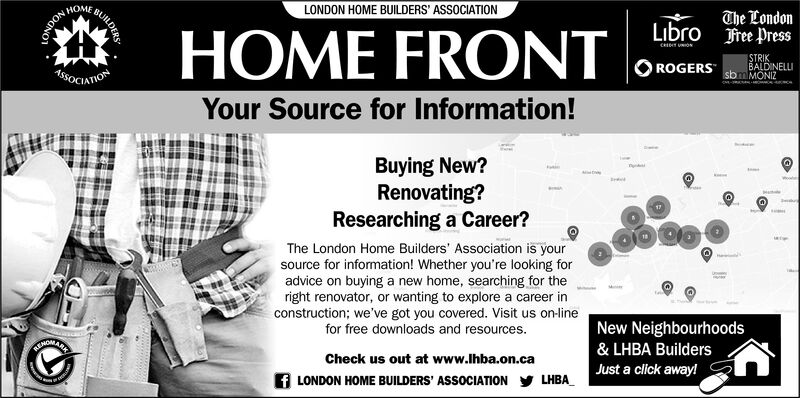 LONDON HOME BUILDERS ASSOCIATIONHOMEThe Londonree ressLibroHOME FRONTc UONSTRIKROGERS sbm MONIBALDINELL1OCIATIONYour Source for Information!Buying New?Renovating?Researching a Career?tmWorThe London Home Builders' Association is yoursource for information! Whether you're looking foradvice on buying a new home, searching for theright renovator, or wanting to explore a career inconstruction; we've got you covered. Visit us on-linefor free downloads and resources.eNew NeighbourhoodsANOWA& LHBA BuildersCheck us out at www.lhba.on.caJust a click away!fLONDON HOME BUILDERS ASSOCIATIONLHBABUILDERSNONO LONDON HOME BUILDERS ASSOCIATION HOME The London ree ress Libro HOME FRONT c UON STRIK ROGERS sbm MONI BALDINELL 1OCIATION Your Source for Information! Buying New? Renovating? Researching a Career? tm Wor The London Home Builders' Association is your source for information! Whether you're looking for advice on buying a new home, searching for the right renovator, or wanting to explore a career in construction; we've got you covered. Visit us on-line for free downloads and resources. e New Neighbourhoods ANOWA & LHBA Builders Check us out at www.lhba.on.ca Just a click away! fLONDON HOME BUILDERS ASSOCIATION LHBA BUILDERS NONO