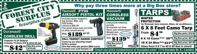 FOREST CITYSURPLUSfcsurplus.comWhy pay three times more at a Big Box store?BTARPSTaurus PT99AIRSOFT PISTOL KIT CORDLESSHoover®WINTERPROTECTIONfor firewood, lawn mowers, bikes, air conditioners...VACUUMIncludes spare magazine,leg holster, BBs, andCO2 bulbs,valued at $90.79!The pistol alone sells for $189at other airsoft stores!LithiumLife batteriesprovide50 minutes run time6 X 8 Feet Camo TarpClean your whole house!Weighs lessthan 10 lbs. Brand newDuramax®4From99$189per kitBig Box price: $14.99!OnlyCORDLESS DRILL$1398 X 10 Camo From $8 Big Box price: $67.33118 X 24 Blue Only S24 Big Box price: $41.99!Sizes from 5 X 7 to 40 X 60 feet in stock!OnlyFALL TARGET RANGE CONTESTCome try our shooting rangel$319 in prizes!One free entry per person (BBs extra)Contest runs until October 31. Check our price comparisons at fcsurplus.com! 1712 Dundas St. E., LondonPowerful 19.2V Battery!Includes 13 plece drill & drive bit set.9s Big Box price:$115.69Big Box price:$449.991Only$42Brand new! FOREST CITY SURPLUS fcsurplus.com Why pay three times more at a Big Box store? B TARPS Taurus PT99 AIRSOFT PISTOL KIT CORDLESS Hoover® WINTER PROTECTION for firewood, lawn mowers, bikes, air conditioners... VACUUM Includes spare magazine, leg holster, BBs, and CO2 bulbs, valued at $90.79! The pistol alone sells for $189 at other airsoft stores! LithiumLife batteries provide 50 minutes run time 6 X 8 Feet Camo Tarp Clean your whole house! Weighs less than 10 lbs. Brand new Duramax® 4 From 99 $189 per kit Big Box price: $14.99! Only CORDLESS DRILL $139 8 X 10 Camo From $8 Big Box price: $67.331 18 X 24 Blue Only S24 Big Box price: $41.99! Sizes from 5 X 7 to 40 X 60 feet in stock! Only FALL TARGET RANGE CONTEST Come try our shooting rangel $319 in prizes! One free entry per person (BBs extra) Contest runs until October 31. Check our price comparisons at fcsurplus.com! 1712 Dundas St. E., London Powerful 19.2V Battery! Includes 13 plece drill & drive bit set. 9s Big Box price: $115.69 Big Box price: $449.991 Only $42 Brand new!