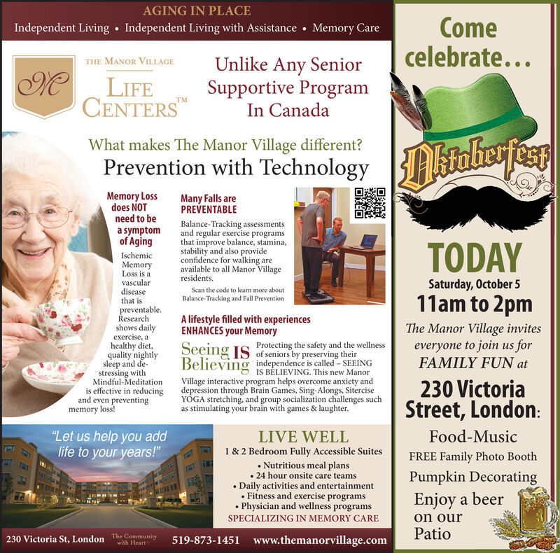 """AGING IN PLACEComecelebrate...Independent Living with AssistanceMemory CareIndependent LivingUnlike Any SeniorSupportive ProgramIn CanadaTHE MANOR VILLAGEMLIFECENTERSWhat makes The Manor Village different?AstabesfersPrevention with TechnologyMemory Lossdoes NOTneed to beMany Falls arePREVENTABLEBalance-Tracking assessmentsand regular exercise programsthat improve balance, stamina,stability and also provideconfidence for walking areavailable to all Manor Villageresidents.a symptomof AgingTODAYIschemicMemoryLoss is avasculardiseasethat isSaturday, October 5Scan the code to learn more about11am to 2pmBalance-Tracking and Fall Preventionpreventable.Researchshows dailyexercise, aA lifestyle filled with experiencesENHANCES your MemoryThe Manor Village inviteseveryone to join us forFAMILY FUN athealthy diet,quality nightlysleep and de-stressing withMindful-Meditationis effective in reducingand even preventingmemory loss!Seeing Is Protecting the safety and the wellnessof seniors by preserving theirBelieving independence is called- SEEINGIS BELIEVING. This new ManorVillage interactive program helps overcome anxiety anddepression through Brain Games, Sing-Alongs, SiterciseYOGA stretching, and group socialization challenges suchas stimulating your brain with games & laughter230 VictoriaStreet,London:Food-Music""""Let us help you addlife to your years!""""LIVE WELL1& 2 Bedroom Fully Accessible SuitesNutritious meal plans24 hour onsite care teamsFREE Family Photo BoothPumpkin DecoratingEnjoy a beerDaily activities and entertainmentFitness and exercise programsPhysician and wellness programson ourSPECIALIZING IN MEMORY CAREPatio230 Victoria St, London The Community519-873-1451 www.themanorvillage.comwith Heart AGING IN PLACE Come celebrate... Independent Living with Assistance Memory Care Independent Living Unlike Any Senior Supportive Program In Canada THE MANOR VILLAGE M LIFE CENTERS What makes The Manor Village different? Astabesfers Prevention with Technology Memory Loss does NOT n"""