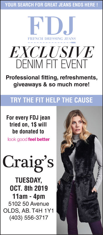 YOUR SEARCH FOR GREAT JEANS ENDS HERE!FDJFRENCH DRESSING JEANSwwwEXCLUSIVEDENIM FIT EVENTProfessional fitting, refreshments,giveaways & so much more!TRY THE FIT HELP THE CAUSEFor every FDJ jeantried on, 1$ willbe donated tolook good feel betterCraig'sTUESDAY,OCT. 8th 201911am 4pm5102 50 AvenueOLDS, AB. T4H 1Y1(403) 556-3717 YOUR SEARCH FOR GREAT JEANS ENDS HERE! FDJ FRENCH DRESSING JEANS www EXCLUSIVE DENIM FIT EVENT Professional fitting, refreshments, giveaways & so much more! TRY THE FIT HELP THE CAUSE For every FDJ jean tried on, 1$ will be donated to look good feel better Craig's TUESDAY, OCT. 8th 2019 11am 4pm 5102 50 Avenue OLDS, AB. T4H 1Y1 (403) 556-3717