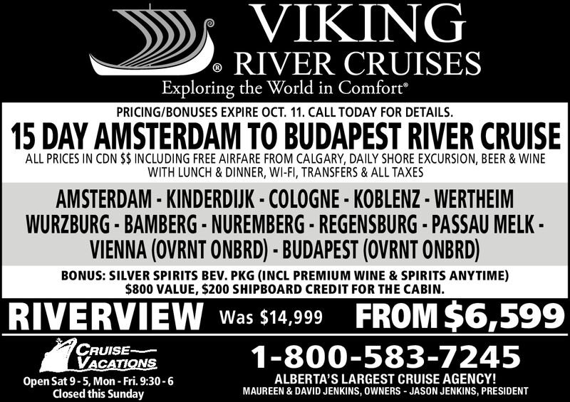 VIKINGRIVER CRUISESExploring the World in ComfortPRICING/BONUSES EXPIRE OCT. 11. CALL TODAY FOR DETAILS.15 DAY AMSTERDAM TO BUDAPEST RIVER CRUISEALL PRICES IN CDN $$ INCLUDING FREE AIRFARE FROM CALGARY, DAILY SHORE EXCURSION, BEER & WINEWITH LUNCH & DINNER, WI-FI, TRANSFERS & ALL TAXESAMSTERDAM- KINDERDIJK- COLOGNE KOBLENZ - WERTHEIMWURZBURG BAMBERG- NUREMBERG REGENSBURG PASSAU MELK-VIENNA (OVRNT ONBRD) - BUDAPEST (OVRNT ONBRD)BONUS: SILVER SPIRITS BEV. PKG (INCL PREMIUM WINE & SPIRITS ANYTIME)$800 VALUE, $200 SHIPBOARD CREDIT FOR THE CABIN.FROM $6,599RIVERVIEWWas $14,999CRUISE-VACATIONS1-800-583-7245ALBERTA'S LARGEST CRUISE AGENCY!MAUREEN & DAVID JENKINS, OWNERS JASON JENKINS, PRESIDENTOpen Sat 9-5, Mon- Fri. 9:30-6Closed this Sunday VIKING RIVER CRUISES Exploring the World in Comfort PRICING/BONUSES EXPIRE OCT. 11. CALL TODAY FOR DETAILS. 15 DAY AMSTERDAM TO BUDAPEST RIVER CRUISE ALL PRICES IN CDN $$ INCLUDING FREE AIRFARE FROM CALGARY, DAILY SHORE EXCURSION, BEER & WINE WITH LUNCH & DINNER, WI-FI, TRANSFERS & ALL TAXES AMSTERDAM- KINDERDIJK- COLOGNE KOBLENZ - WERTHEIM WURZBURG BAMBERG- NUREMBERG REGENSBURG PASSAU MELK- VIENNA (OVRNT ONBRD) - BUDAPEST (OVRNT ONBRD) BONUS: SILVER SPIRITS BEV. PKG (INCL PREMIUM WINE & SPIRITS ANYTIME) $800 VALUE, $200 SHIPBOARD CREDIT FOR THE CABIN. FROM $6,599 RIVERVIEW Was $14,999 CRUISE- VACATIONS 1-800-583-7245 ALBERTA'S LARGEST CRUISE AGENCY! MAUREEN & DAVID JENKINS, OWNERS JASON JENKINS, PRESIDENT Open Sat 9-5, Mon- Fri. 9:30-6 Closed this Sunday