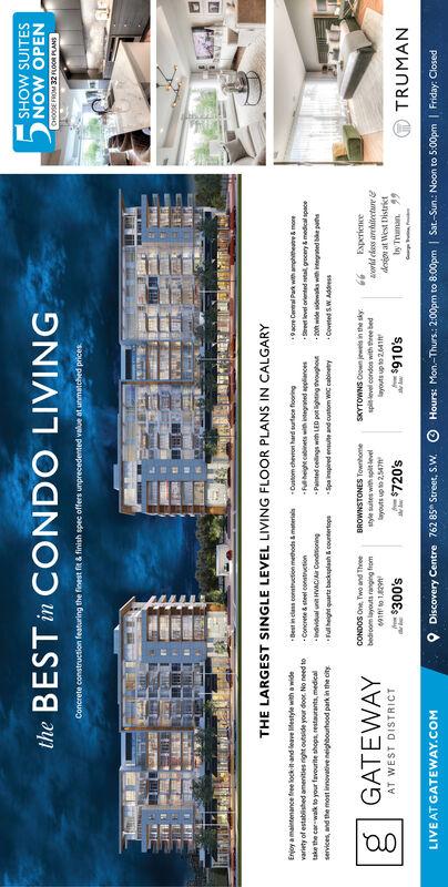 DDiscovery Centre 762 85 Street, S.WHours: Mon-Thurs.: 2:00pm to 8:00pm | Sat.-Sun.: Noon to 5:00pm | Friday: ClosedLIVE AT GATEWAY.COMwng66 ueunuS00EsO0GATEWAYTRUMAN$720's$910'samp syp pauaudaLzdn sokepaga opuoo adsaumoo SNMOLANSAS dn snoleanaads ns ao eSNMONOway udu noley ooupaqauges no pue pad eded p po uauted 0nsugao padsdoun dspeq unb supuywnp ed poounogyuagRu 8 pue 'sapaunesassdous aunoa nok oes o app MSogsudde pabwasj pau ON 00p no apsno ubu saguaue paqeso jo Aueap saapue oueu eoaeds po ad y papoaoacedu d ae 6ooy e p n spop uognauo spuagTHE LARGEST SINGLE LEVEL LIVING FLOOR PLANS IN CALGARYsaud payaeun 1e anyen pauuapasaudun sajo oads ysjuy 1y aua Ouneay uoonasuoo aaouSNOoZEOM 3500HteBESTin CONDO LIVINGSHOW SUITES D Discovery Centre 762 85 Street, S.W Hours: Mon-Thurs.: 2:00pm to 8:00pm | Sat.-Sun.: Noon to 5:00pm | Friday: Closed LIVE AT GATEWAY.COM wng 66 ueunu S00Es O0 GATEWAY TRUMAN $720's $910's amp syp p auaud aLzdn soke paga opuoo ads aumoo SNMOLANS AS dn snole anaads ns a o eSNMONO way udu noley ooupaq auges no pue pad ed ed p po uauted 0nsugao pad sdoun dspeq unb s upuywn p ed poounogyuagRu 8 pue 'sa paunesassdous aunoa nok oes o a pp MSog sudde pab wasj pau ON 00p no apsno ubu saguaue paqeso jo Aue ap saapue oueu eo aeds po ad y papo aoacedu d ae 6 ooy e p n spop uognauo spuag THE LARGEST SINGLE LEVEL LIVING FLOOR PLANS IN CALGARY saud payaeun 1e anyen pauuapasaudun sajo oads ysjuy 1y aua Ouneay uoonasuoo aaou SNOoZEOM 3500H t eBESTin CONDO LIVING SHOW SUITES