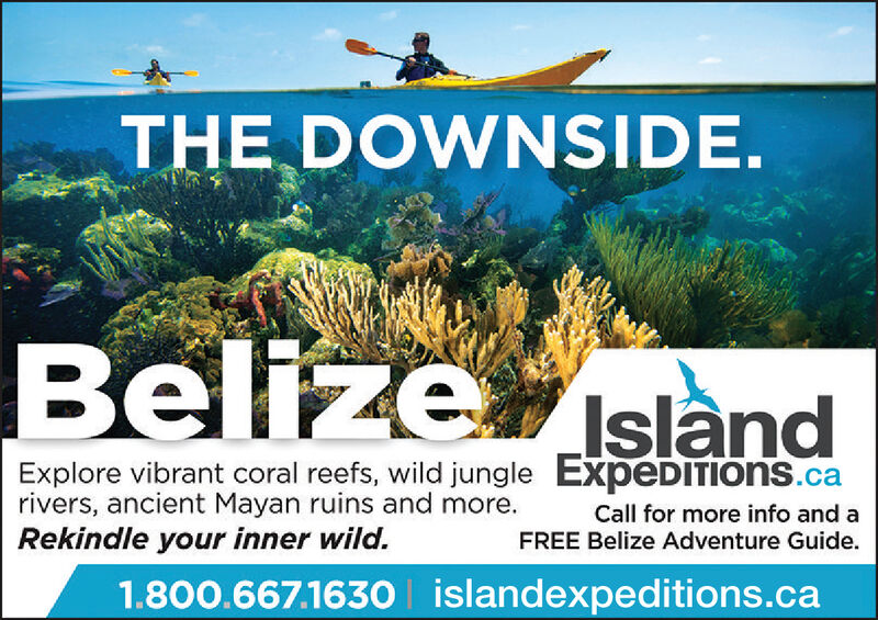 THE DOWNSIDEBelize slandExplore vibrant coral reefs, wild jungle ExpeDITIons.carivers, ancient Mayan ruins and more.Rekindle your inner wild.Call for more info and aFREE Belize Adventure Guide.1.800.667.1630 islandexped itions.ca THE DOWNSIDE Belize sland Explore vibrant coral reefs, wild jungle ExpeDITIons.ca rivers, ancient Mayan ruins and more. Rekindle your inner wild. Call for more info and a FREE Belize Adventure Guide. 1.800.667.1630 islandexped itions.ca