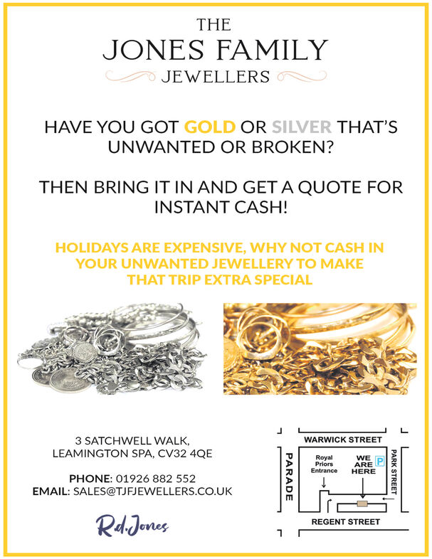 THEJONES FAMILYJEWELLERSHAVE YOU GOT GOLD OR SILVER THAT'SUNWANTED OR BROKEN?THEN BRING IT IN AND GET A QUOTE FORINSTANT CASH!HOLIDAYS ARE EXPENSIVE, WHY NOT CASH INYOUR UNWANTED JEWELLERY TO MAKETHAT TRIP EXTRA SPECIAL3 SATCHWELL WALKLEAMINGTON SPA, CV32 4QEWARWICK STREETRoyalPriorsEntranceWEAREHEREPHONE: 01926 882 552EMAIL: SALES@TJFJEWELLERS.co.UKRdJenesREGENT STREETPARK STREETPARADE THE JONES FAMILY JEWELLERS HAVE YOU GOT GOLD OR SILVER THAT'S UNWANTED OR BROKEN? THEN BRING IT IN AND GET A QUOTE FOR INSTANT CASH! HOLIDAYS ARE EXPENSIVE, WHY NOT CASH IN YOUR UNWANTED JEWELLERY TO MAKE THAT TRIP EXTRA SPECIAL 3 SATCHWELL WALK LEAMINGTON SPA, CV32 4QE WARWICK STREET Royal Priors Entrance WE ARE HERE PHONE: 01926 882 552 EMAIL: SALES@TJFJEWELLERS.co.UK RdJenes REGENT STREET PARK STREET PARADE