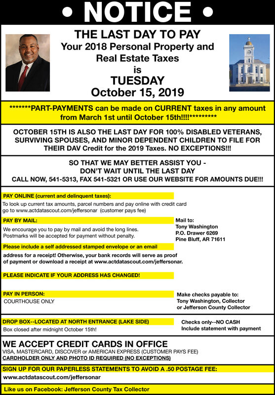 NOTICETHE LAST DAY TO PAYYour 2018 Personal Property andReal Estate TaxesisTUESDAYOctober 15, 2019*PART-PAYMENTS can be made on CURRENT taxes in any amountfrom March 1st until October 15th!!!**OCTOBER 15TH IS ALSO THE LAST DAY FOR 100 % DISABLED VETERANS,SURVIVING SPOUSES, AND MINOR DEPENDENT CHILDREN TO FILE FORTHEIR DAV Credit for the 2019 Taxes. NO EXCEPTIONS!!!sO THAT WE MAY BETTER ASSIST YOUDON'T WAIT UNTIL THE LAST DAYCALL NOW, 541-5313, FAX 541-5321 OR USE OUR WEBSITE FOR AMOUNTS DUE!!!PAY ONLINE (current and delinquent taxes):To look up current tax amounts, parcel numbers and pay online with credit cardgo to www.actdatascout.com/jeffersonar (customer pays fee)PAY BY MAIL:We encourage you to pay by mail and avoid the long lines.Postmarks will be accepted for payment without penalty.Please include a self addressed stamped envelope or an emailMail to:Tony WashingtonP.O. Drawer 6269Pine Bluff, AR 71611address for a receipt! Otherwise, your bank records will serve as proofof payment or download a receipt at www.actdatascout.com/jeffersonar.PLEASE INDICATE IF YOUR ADDRESS HAS CHANGED!PAY IN PERSON:Make checks payable to:Tony Washington, Collectoror Jefferson County CollectorCOURTHOUSE ONLYDROP BOX--LOCATED AT NORTH ENTRANCE (LAKE SIDE)Checks only--NO CASHInclude statement with paymentBox closed after midnight October 15th!WE ACCEPT CREDIT CARDS IN OFFICEVISA, MASTERCARD, DISCOVER or AMERICAN EXPRESS (CUSTOMER PAYS FEE)CARDHOLDER ONLY AND PHOTO ID REQUIRED (NO EXCEPTIONS)SIGN UP FOR OUR PAPERLESS STATEMENTS TO AVOID A .50 POSTAGE FEE:www.actdatascout.com/jeffersonarLike us on Facebook: Jefferson County Tax Collector NOTICE THE LAST DAY TO PAY Your 2018 Personal Property and Real Estate Taxes is TUESDAY October 15, 2019 * PART-PAYMENTS can be made on CURRENT taxes in any amount from March 1st until October 15th!!!** OCTOBER 15TH IS ALSO THE LAST DAY FOR 100 % DISABLED VETERANS, SURVIVING SPOUSES, AND MINOR DEPENDENT CHILDREN TO FILE FOR THEIR DAV Credit for the 2019