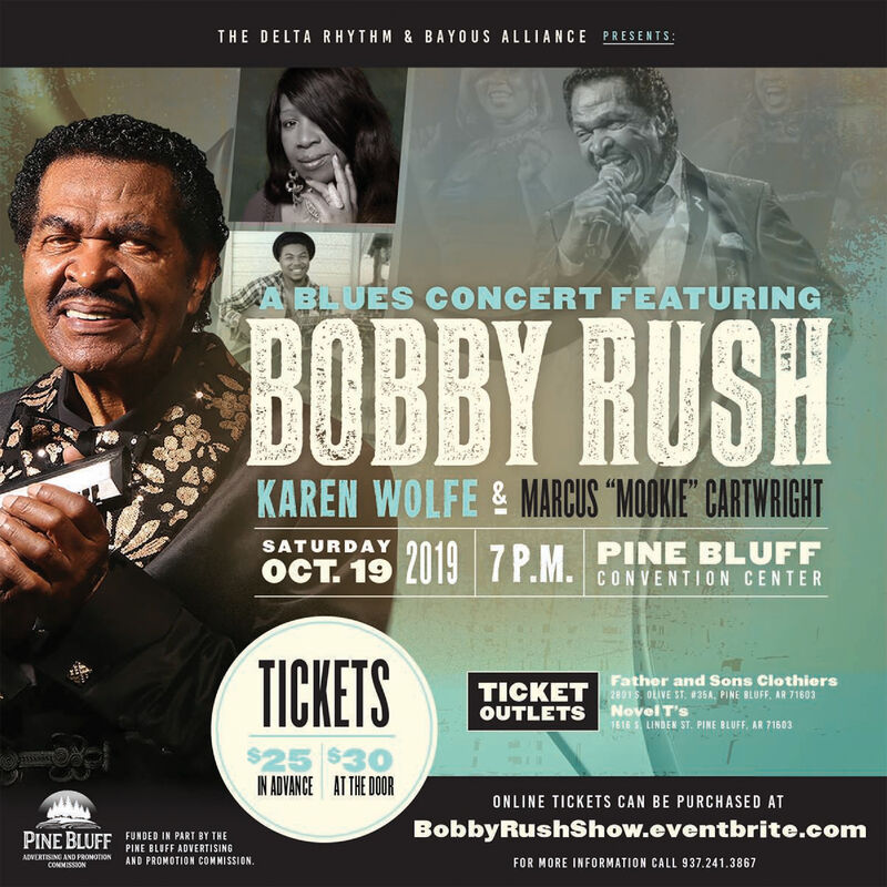 """THE DELTA RHYTHM & BA YOUS ALLIANCE PRESENTS:BLUES CONCERT FEATURINGBOBBY RUSHKAREN WOLFE & MARCUS MOOKIE"""" CARTWRIGHTSATURDAY7P.M PINE BLUFFCONVENTION CENTERTICKETSTICKET ather and Sons ClothiersOUTLETS Novel T's2801 OLIVE ST, #35A, PINE BLUFF, AR 716031616 LINDEN ST. PINE BLUFF, AR 71603$25IN ADVANCEAT THE OOR$30ONLINE TICKETS CAN BE PURCHASED ATBobbyRushShow.eventbrite.comPINE BLUFFFUNDED IN PART BY THEPINE BLUFF ADVERTISINGAND PROMOTION COMMISSION.ADVERTISING AND PROMOTIONCONMISS3ONFOR MORE INFORMATION CALL 937.241.3867 THE DELTA RHYTHM & BA YOUS ALLIANCE PRESENTS: BLUES CONCERT FEATURING BOBBY RUSH KAREN WOLFE & MARCUS MOOKIE"""" CARTWRIGHT SATURDAY 7P.M PINE BLUFF CONVENTION CENTER TICKETS TICKET ather and Sons Clothiers OUTLETS Novel T's 2801 OLIVE ST, #35A, PINE BLUFF, AR 71603 1616 LINDEN ST. PINE BLUFF, AR 71603 $25 IN ADVANCE AT THE OOR $30 ONLINE TICKETS CAN BE PURCHASED AT BobbyRushShow.eventbrite.com PINE BLUFF FUNDED IN PART BY THE PINE BLUFF ADVERTISING AND PROMOTION COMMISSION. ADVERTISING AND PROMOTION CONMISS3ON FOR MORE INFORMATION CALL 937.241.3867"""