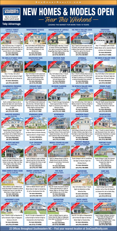 SEACO ASTREALTY CoMNEW HOMES &MODELS OPEN-Tour This WeckendCOLDWCLLBANKERSEA COASTADVANTAGETake AdvantageLEADING THE MARKET FOR MORE THAN 19 YEARSLANVALE FORESTe1300WINDERMERE ESTATES$1P0THE PINES AT MALORY CREEWEDGEWOOD AT LANVALECREEKSIDE200e Ie27 South to the tny 117 rw etSouH74/6 Wto y 175 Rght oFrom Winglon toe Hay 17 Southtotalond Continu p w74 W to Msery Rooaond Follow M Mowww.yon tanve L on gr ma tnpOsidge oodigh on S WyFor more mtion14Wdemeform inormtion1431r mo i3324e01413450THE ENOLLS AT TURKEY CREEKt e low $200sGRAYSON PARow 300SOUTHVIEW PARKAVENDALE232.000THE GROVE AT MALORY CREEKon $2000H46 WRght et o tongonLnd School ooouthve Pyr moe inomional -457Hy 13 LePae e24/ WoHay 13 Souollow 0ms to right ndNOlown OvnormonHy 13 No P e he onti o US-N Lon230wRgt to co on 210wgeer mo i104300Hy 746 Ws n t133 SeunMyO the vor na1 34501CLEARWATER PRESERVEem-s00KINCAID PLACEBELVEDERE PLANTATIONos50.000THE RETREAT AT MALUORY CREEKTOWNE PLACE100e 5300Hay 12 Nom ugh ompaodvel opmly 9Right on Leword Lone Right onenquin Piocerm43100sHy 40My Cee Cone sigo o Ro e Winh133 5H44 W ronu 133 SouRgt onWpot Dive allow int Molorybght on ncd ocro 413-30Nom on Ma See oSou o Ss Cg iClow Le P bCope FeDi faow to CeP21-40o149430HEARTHSTONEon e tigh S0HANOVER RESERVISPARROWS BENDCAMERON TRACEe gh $200WYNDWATERy 17 Norm to night on Soop Pintp lo Fatowes NoBem Peoe Camon Way nto WyndWotermaNoh Dollege b Gou R ut on hB17 South to endCongtio gLane Rod He e edh m head on the eMorke Seet to Torchwood Righton Couey Pwwo e HH13 Norh t Hmpaleod Leon Hooer Road uin Don)S ndrmitgFedWttutnor m i ionoManove efom stinWHISKEY BRANCHwsos 13300001300MJESTIC GAKS WESTCLAY CROSSINGMIDDLE SOUND VILLAGEe 300FORTUNE PLACE3000No Moe Set eoMde Sound loge Coh Clege t igam Lon Spt l nn g onePrmorinrmo42-1040Nom on Mat ea MaSound Loop R A de tgo Falow goeLoneoeollege LansdownFacory ight etic DolsF EgraMDiv g Den Oe Diveor mo intomton431-00Rg on Novhe gway br t ouneConrmo tarmow inon331-4WINDS HARBOR AT DDLE SOUND13300