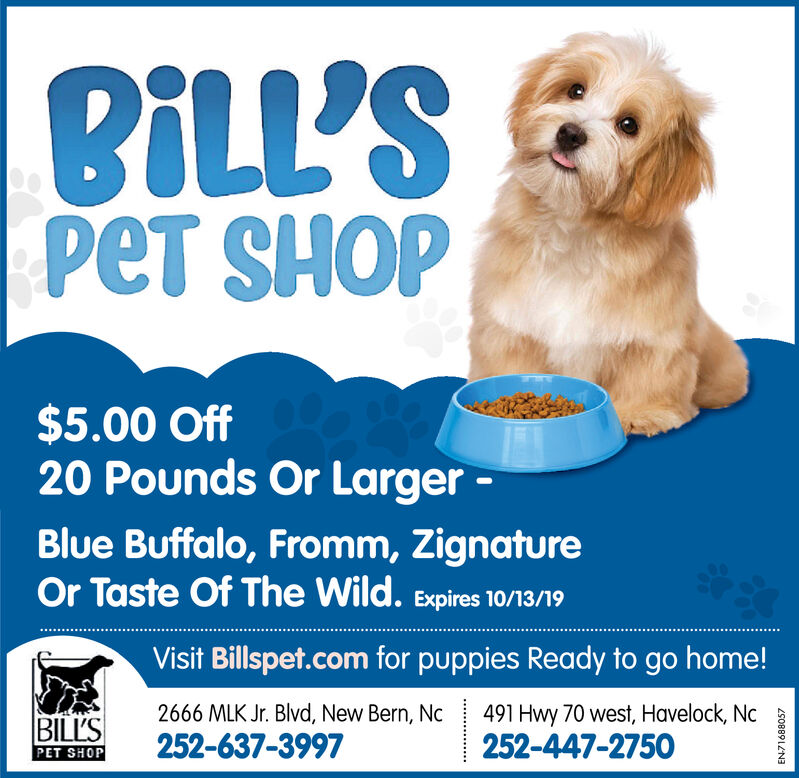 BILL'SpeT SHOP$5.00 Off20 Pounds Or Larger-Blue Buffalo, Fromm, ZignatureOr Taste Of The Wild. Expires 10/13/19Visit Billspet.com for puppies Ready to go home!2666 MLK Jr. Blvd, New Bern, Nc491 Hwy 70 west, Havelock, Nc252-447-2750BILL'S252-637-3997PET SHOP BILL'S peT SHOP $5.00 Off 20 Pounds Or Larger- Blue Buffalo, Fromm, Zignature Or Taste Of The Wild. Expires 10/13/19 Visit Billspet.com for puppies Ready to go home! 2666 MLK Jr. Blvd, New Bern, Nc 491 Hwy 70 west, Havelock, Nc 252-447-2750 BILL'S 252-637-3997 PET SHOP