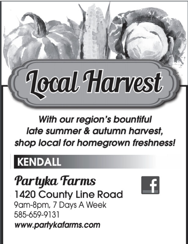 local HarvestWith our region's bountifullate summer & autumn harvest,shop local for homegrown freshness!KENDALLPartyka Farms1420 County Line Road9am-8pm, 7 Days A Week585-659-9131www.partykafarms.com4 local Harvest With our region's bountiful late summer & autumn harvest, shop local for homegrown freshness! KENDALL Partyka Farms 1420 County Line Road 9am-8pm, 7 Days A Week 585-659-9131 www.partykafarms.com 4
