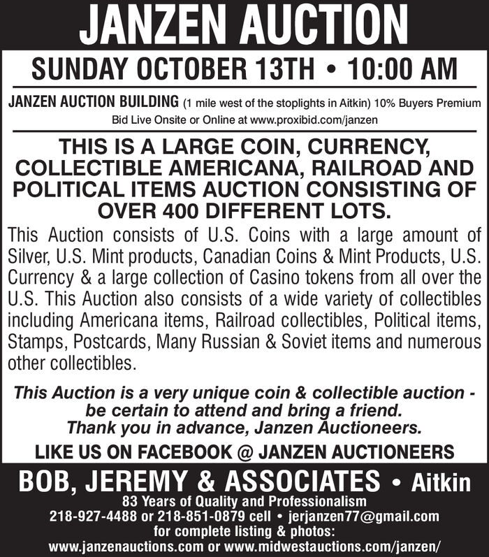 JANZEN AUCTIONSUNDAY OCTOBER 13TH 10:00 AMJANZEN AUCTION BUILDING (1 mile west of the stoplights in Aitkin) 10% Buyers PremiumBid Live Onsite or Online at www.proxibid.com/janzenTHIS IS A LARGE COIN, CURRENCY,COLLECTIBLE AMERICANA, RAILROAD ANDPOLITICAL ITEMS AUCTION CONSISTING OFOVER 400 DIFFERENT LOTSThis Auction consists of U.S. Coins with a large amount ofSilver,U.S. Mint products, Canadian Coins & Mint Products, U.S.Currency & a large collection of Casino tokens from all over theU.S. This Auction also consists of a wide variety of collectiblesincluding Americana items, Railroad collectibles, Political items,Stamps, Postcards, Many Russian & Soviet items and numerousother collectibles.This Auction is a very unique coin & collectible auction -be certain to attend and bring a friend.Thank you in advance, Janzen Auctioneers.LIKE US ON FACEBOOK @ JANZEN AUCTIONEERSBOB, JEREMY & ASSOCIATES Aitkin83 Years of Quality and Professionalism218-927-4488 or 218-851-0879 cell jerjanzen77@gmail.comfor complete listing & photos:www.janzenauctions.com or www.midwestauctions.com/janzen/ JANZEN AUCTION SUNDAY OCTOBER 13TH 10:00 AM JANZEN AUCTION BUILDING (1 mile west of the stoplights in Aitkin) 10% Buyers Premium Bid Live Onsite or Online at www.proxibid.com/janzen THIS IS A LARGE COIN, CURRENCY, COLLECTIBLE AMERICANA, RAILROAD AND POLITICAL ITEMS AUCTION CONSISTING OF OVER 400 DIFFERENT LOTS This Auction consists of U.S. Coins with a large amount of Silver,U.S. Mint products, Canadian Coins & Mint Products, U.S. Currency & a large collection of Casino tokens from all over the U.S. This Auction also consists of a wide variety of collectibles including Americana items, Railroad collectibles, Political items, Stamps, Postcards, Many Russian & Soviet items and numerous other collectibles. This Auction is a very unique coin & collectible auction - be certain to attend and bring a friend. Thank you in advance, Janzen Auctioneers. LIKE US ON FACEBOOK @ JANZEN AUCTIONEERS BOB, JEREMY & 