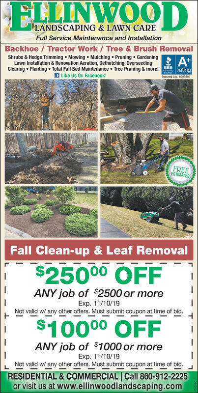 ELLINWOODLANDSCAPING & LAWN CAREFull Service Maintenance and InstallationBackhoe/Tractor Work/Tree & Brush RemovalShrubs & Hedge Trimming Mowing Mulching Pruning GardeningLawn Installation & Renovation Aeration, Dethatching, 0verseedingClearing Planting Total Fall Bed Maintenance Tree Pruning & more! BBBA*ratingLike Us On Facebook!Insured Lic. 6036011FREEESTIMATESFall Clean-up & Leaf Removal$25000 OFF|ANY job of $2500 or moreExp. 11/10/19Not valid w/ any other offers. Must submit coupon at time of bid.$10000 OFF|ANY job of $1000 or moreExp. 11/10/19Not valid w/ any other offers. Must submit coupon at time of bid.RESIDENTIAL & COMMERCIAL Call 860-912-2225or visit us at www.ellinwoodlandscaping.com| ELLINWOOD LANDSCAPING & LAWN CARE Full Service Maintenance and Installation Backhoe/Tractor Work/Tree & Brush Removal Shrubs & Hedge Trimming Mowing Mulching Pruning Gardening Lawn Installation & Renovation Aeration, Dethatching, 0verseeding Clearing Planting Total Fall Bed Maintenance Tree Pruning & more! BBB A* rating Like Us On Facebook! Insured Lic. 6036011 FREE ESTIMATES Fall Clean-up & Leaf Removal $25000 OFF | ANY job of $2500 or more Exp. 11/10/19 Not valid w/ any other offers. Must submit coupon at time of bid. $10000 OFF | ANY job of $1000 or more Exp. 11/10/19 Not valid w/ any other offers. Must submit coupon at time of bid. RESIDENTIAL & COMMERCIAL Call 860-912-2225 or visit us at www.ellinwoodlandscaping.com |