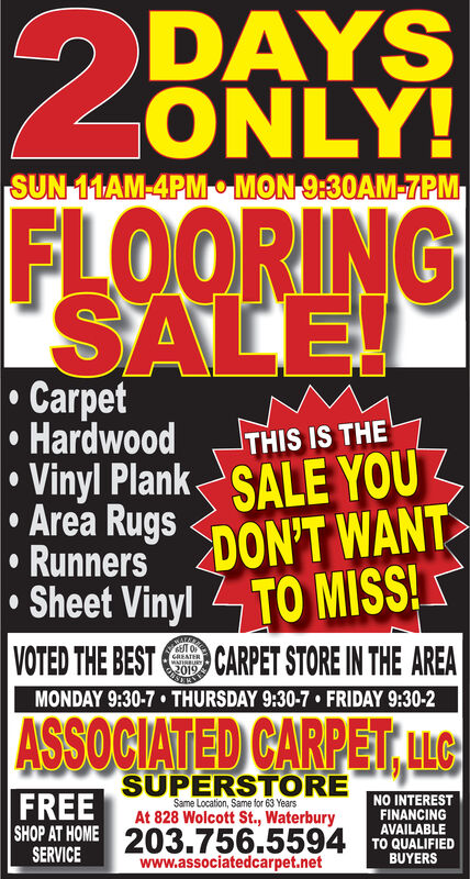 DAYSONLY!SUN 11AM-4PM MON 9:30AM-7PMFLOORINGSALE!CarpetHardwoodVinyl Plank SALE YOUArea RugsRunners DON'T WANTSheet Vinyl TO MISS!VOTED THE BESTTHIS IS THECARPET STORE IN THE AREACREATERMATIRRURY2019MONDAY 9:30-7 THURSDAY 9:30-7. FRIDAY 9:30-2ASSOCIATED CARPET,ucFREE SUPERSTORENO INTERESTFINANCINGAVAILABLEAt 828 Wolcott St., WaterburySHOP AT HOMESERVICE203.756.5594TO OUALIFIEDBUYERSwww.associatedcarpet.net DAYS ONLY! SUN 11AM-4PM MON 9:30AM-7PM FLOORING SALE! Carpet Hardwood Vinyl Plank SALE YOU Area Rugs Runners DON'T WANT Sheet Vinyl TO MISS! VOTED THE BEST THIS IS THE CARPET STORE IN THE AREA CREATER MATIRRURY 2019 MONDAY 9:30-7 THURSDAY 9:30-7. FRIDAY 9:30-2 ASSOCIATED CARPET,uc FREE SUPERSTORE NO INTEREST FINANCING AVAILABLE At 828 Wolcott St., Waterbury SHOP AT HOME SERVICE 203.756.5594 TO OUALIFIED BUYERS www.associatedcarpet.net