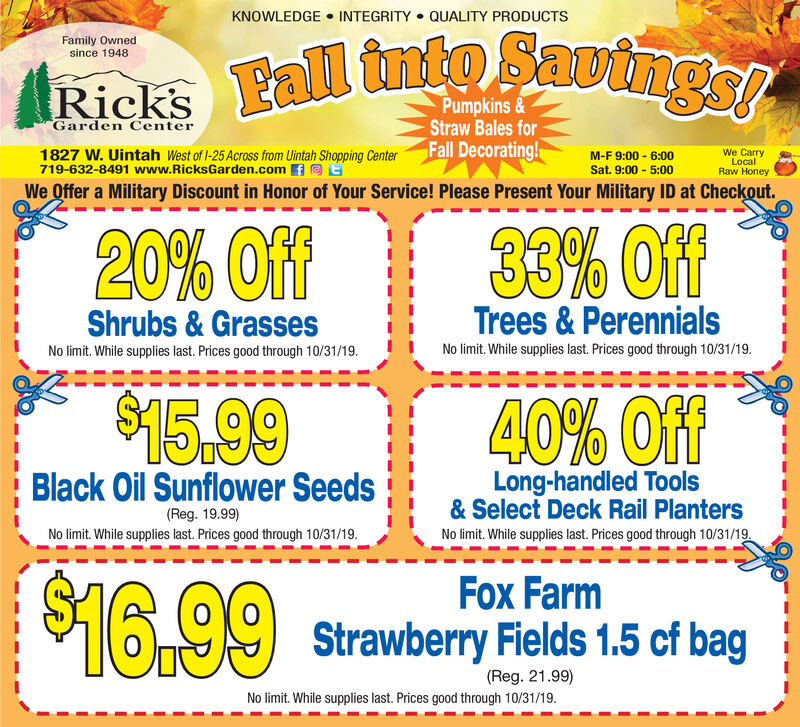 KNOWLEDGE INTEGRITY QUALITY PRODUCTSFamily Ownedsince 1948tRicks Eall tntoavtngePumpkins&Straw Bales forFall Decorating!Garden Center1827 W. Uintah West of I-25 Across from Uintah Shopping Center719-632-8491 www.RicksGarden.comWe CarryLocalRaw HoneyM-F 9:00 6:00Sat. 9:00 5:00We Offer a Military Discount in Honor of Your Service! Please Present Your Military ID at Checkout.33% Off20% OffTrees&PerennialsNo limit. While supplies last. Prices good through 10/31/19Shrubs &GrassesNo limit. While supplies last. Prices good through 10/31/19.$15.9940% OffLong-handled Tools&Select Deck Rail PlantersBlack Oil Sunflower Seeds(Reg. 19.99)No limit. While supplies last. Prices good through 10/31/19No limit. While supplies last. Prices good through 10/31/19$16.99Fox FarmStrawberry Fields 1.5 cf bag(Reg. 21.99)No limit. While supplies last. Prices good through 10/31/19. KNOWLEDGE INTEGRITY QUALITY PRODUCTS Family Owned since 1948 tRicks Eall tntoavtnge Pumpkins& Straw Bales for Fall Decorating! Garden Center 1827 W. Uintah West of I-25 Across from Uintah Shopping Center 719-632-8491 www.RicksGarden.com We Carry Local Raw Honey M-F 9:00 6:00 Sat. 9:00 5:00 We Offer a Military Discount in Honor of Your Service! Please Present Your Military ID at Checkout. 33% Off 20% Off Trees&Perennials No limit. While supplies last. Prices good through 10/31/19 Shrubs &Grasses No limit. While supplies last. Prices good through 10/31/19. $15.99 40% Off Long-handled Tools &Select Deck Rail Planters Black Oil Sunflower Seeds (Reg. 19.99) No limit. While supplies last. Prices good through 10/31/19 No limit. While supplies last. Prices good through 10/31/19 $16.99 Fox Farm Strawberry Fields 1.5 cf bag (Reg. 21.99) No limit. While supplies last. Prices good through 10/31/19.