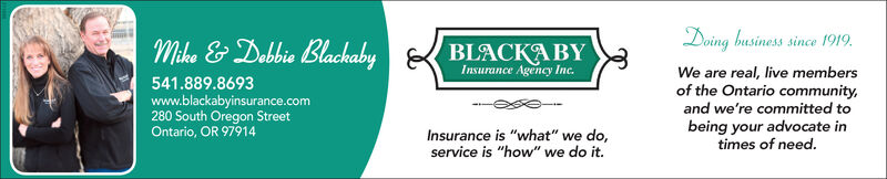 """Doing businesssince 1919Mike & Debbie BlackabyBLACKABYInsurance Agency Inc.real, live membersof the Ontario communityand we're committed toWe are541.889.8693www.blackabyinsurance.com280 South Oregon StreetOntario, OR 97914being your advocate intimes of need.Insurance is """"what"""" we do,service is """"how"""" we do it. Doing business since 1919 Mike & Debbie Blackaby BLACKABY Insurance Agency Inc. real, live members of the Ontario community and we're committed to We are 541.889.8693 www.blackabyinsurance.com 280 South Oregon Street Ontario, OR 97914 being your advocate in times of need. Insurance is """"what"""" we do, service is """"how"""" we do it."""