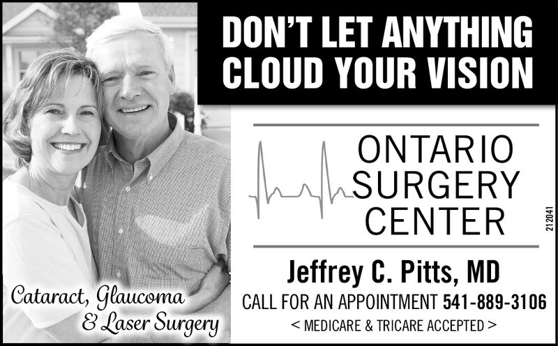 DON'T LET ANYTHINGCLOUD YOUR VISIONONTARIOSURGERYCENTERJeffrey C. Pitts, MDCataract, Glaucoma8 Laser SurgeryCALL FOR AN APPOINTMENT 541-889-3106<MEDICARE & TRICARE ACCEPTED>203652 DON'T LET ANYTHING CLOUD YOUR VISION ONTARIO SURGERY CENTER Jeffrey C. Pitts, MD Cataract, Glaucoma 8 Laser Surgery CALL FOR AN APPOINTMENT 541-889-3106 <MEDICARE & TRICARE ACCEPTED> 203652