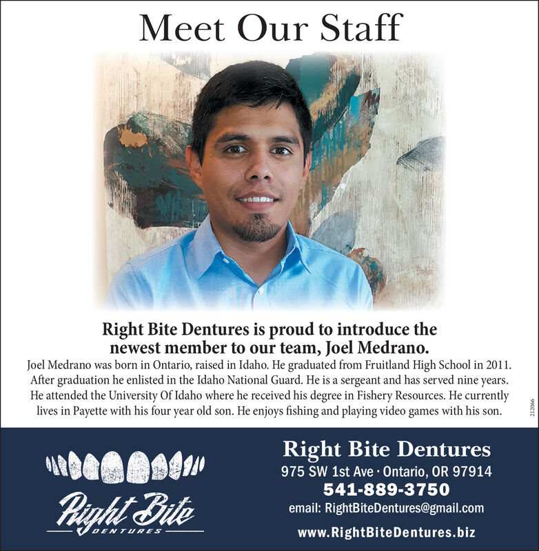 Meet Our StaffRight Bite Dentures is proud to introduce thenewest member to our team, Joel Medrano.Joel Medrano was born in Ontario, raised in Idaho. He graduated from Fruitland High School in 2011After graduation he enlisted in the Idaho National Guard. He is a sergeant and has served nine years.He attended the University Of Idaho where he received his degree in Fishery Resources. He currentlylives in Payette with his four year old son. He enjoys fishing and playing video games with his son.Right Bite Dentures975 SW 1st Ave Ontario, OR 97914541-889-3750light Biteemail: RightBiteDentures@gmail.comwww.RightBiteDentures.bizDENTURES99021z Meet Our Staff Right Bite Dentures is proud to introduce the newest member to our team, Joel Medrano. Joel Medrano was born in Ontario, raised in Idaho. He graduated from Fruitland High School in 2011 After graduation he enlisted in the Idaho National Guard. He is a sergeant and has served nine years. He attended the University Of Idaho where he received his degree in Fishery Resources. He currently lives in Payette with his four year old son. He enjoys fishing and playing video games with his son. Right Bite Dentures 975 SW 1st Ave Ontario, OR 97914 541-889-3750 light Bite email: RightBiteDentures@gmail.com www.RightBiteDentures.biz DENTURES 99021z
