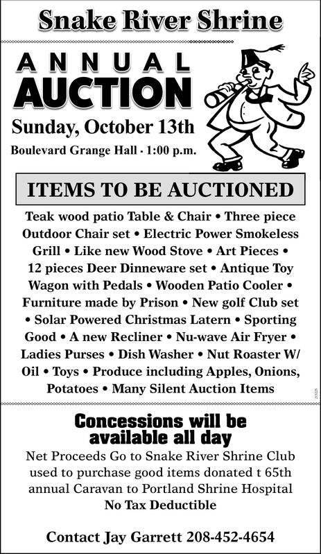 Snake River ShrineAN NUALAUCTIONSunday, October 13thBoulevard Grange Hall 1:00 p.m.ITEMS TO BE AUCTIONEDTeak wood patio Table & Chair Three pieceOutdoor Chair setElectric Power SmokelessGrill Like new Wood Stove Art Pieces12 pieces Deer Dinneware set. Antique ToyWagon with Pedals Wooden Patio CoolerFurniture made by Prison New golf Club setSolar Powered Christmas Latern SportingGood A new Recliner Nu-wave Air FryerLadies Purses Dish Washer Nut Roaster WOil Toys Produce including Apples, Onions,Potatoes Many Silent Auction ItemsConcessions will beavailable all dayNet Proceeds Go to Snake River Shrine Clubused to purchase good items donated t 65thannual Caravan to Portland Shrine HospitalNo Tax DeductibleContact Jay Garrett 208-452-4654 Snake River Shrine AN NUAL AUCTION Sunday, October 13th Boulevard Grange Hall 1:00 p.m. ITEMS TO BE AUCTIONED Teak wood patio Table & Chair Three piece Outdoor Chair set Electric Power Smokeless Grill Like new Wood Stove Art Pieces 12 pieces Deer Dinneware set. Antique Toy Wagon with Pedals Wooden Patio Cooler Furniture made by Prison New golf Club set Solar Powered Christmas Latern Sporting Good A new Recliner Nu-wave Air Fryer Ladies Purses Dish Washer Nut Roaster W Oil Toys Produce including Apples, Onions, Potatoes Many Silent Auction Items Concessions will be available all day Net Proceeds Go to Snake River Shrine Club used to purchase good items donated t 65th annual Caravan to Portland Shrine Hospital No Tax Deductible Contact Jay Garrett 208-452-4654