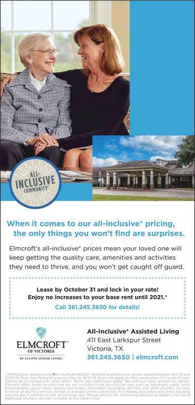 "ALL-INCLUSIVECOMMUNITYWhen it comes to our all-inclusive pricing,the only things you won't find are surprises.Elmcroft's all-inclusive prices mean your loved one willkeep getting the quality care, amenities and activitiesthey need to thrive, and you won't get caught off guard.Lease by October 31 and lock in your rate!Enjoy no increases to your base rent until 2021.Call 361.245.3650 for details!All-Inclusive* Assisted Living411 East Larkspur StreetELMCROFTVictoria, TXOF VICTORIA361.245.3650 | elmcroft.comBY ECLIPSE SENIOR LIVING2019 Eclipse Senior Living & Facility O00334 ""Vaid for qualifying new leases signed between 30/1/19 and31/19 Must take financial responsibility by 10/31/19.Does not apply to rates associatod with levels of careCannot be combined with other offers. Torms and restrictions apply Talk with our sales director for detailsEmcroft offers some services that are not included in the all-inclusive rate, such as telephone, cable, sometransportation, guest meals, beauty and barber, medication packaging, pet fees and other anciltary servicesA full list of ancilary service charges is availoble at the community. Al charges associatod with these ancilaryservices are in addition to the al-incusive rate. Please contoct the community directly to obtain a full list ofdditional ancillary services available at the community ALL- INCLUSIVE COMMUNITY When it comes to our all-inclusive pricing, the only things you won't find are surprises. Elmcroft's all-inclusive prices mean your loved one will keep getting the quality care, amenities and activities they need to thrive, and you won't get caught off guard. Lease by October 31 and lock in your rate! Enjoy no increases to your base rent until 2021. Call 361.245.3650 for details! All-Inclusive* Assisted Living 411 East Larkspur Street ELMCROFT Victoria, TX OF VICTORIA 361.245.3650 