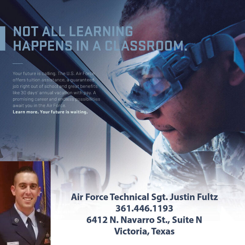 NOT ALL LEARNINGHAPPENS IN A CLASSROOMYour future is ealling. The U.S. Air Forceoffers tuition assistance, a guaranteedjob right out of school and great benefitslike 30 days annual vacation with pay. Apromising career and endless possibilitiesawait you in the Air ForceLearn more. Your future is waiting.Air Force Technical Sgt. Justin Fultz361.446.11936412 N. Navarro St., Suite NVictoria, Texas NOT ALL LEARNING HAPPENS IN A CLASSROOM Your future is ealling. The U.S. Air Force offers tuition assistance, a guaranteed job right out of school and great benefits like 30 days annual vacation with pay. A promising career and endless possibilities await you in the Air Force Learn more. Your future is waiting. Air Force Technical Sgt. Justin Fultz 361.446.1193 6412 N. Navarro St., Suite N Victoria, Texas