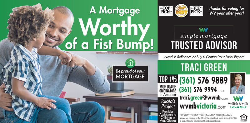 A Mortgage-PICKPICKThanks for voting forWV year after year!WorthyBump!simple mortgageof a Fist Bump!TRUSTED ADVISORNeed to Refinance or Buy> Contact Your Local ExpertTRACI GREENBe proud of yourMORTGAGETOP 1% (361) 576 9889MORTGAGEORIGINATORS (361) 576 9994 faxTalata's traci.green@wvmb.comProject wVmbvictoria.com alik elkIn AmericaProvidesAssitance toChildren inVea, GhanaCOP S 2973| NMLS 270407| Banch NMILS 293891 This offekeed and emined by the Oice of Consumer Coedt Commisioner of fhe Stoteof leis Th is net a commitment to lend or extend cedt A Mortgage - PICK  PICK Thanks for voting for WV year after year! Worthy Bump! simple mortgage of a Fist Bump! TRUSTED ADVISOR Need to Refinance or Buy> Contact Your Local Expert TRACI GREEN Be proud of your MORTGAGE TOP 1% (361) 576 9889 MORTGAGE ORIGINATORS (361) 576 9994 fax Talata's traci.green@wvmb.com Project wVmbvictoria.com alik elk In America Provides Assitance to Children in Vea, Ghana COP S 2973| NMLS 270407| Banch NMILS 293891 This offe keed and emined by the Oice of Consumer Coedt Commisioner of fhe Stote of leis Th is net a commitment to lend or extend cedt