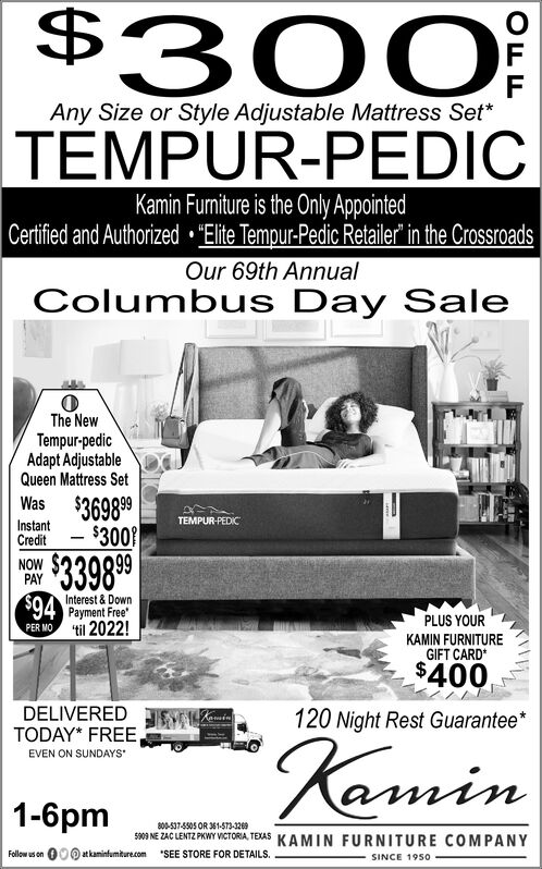 """$ 0FFAny Size or Style Adjustable Mattress Set*TEMPUR-PEDICKamin Funiture is the Only AppointedCertified and Authorized """"Elite Tempur-Pedic Retailer"""" in the CrossroadsOur 69th AnnualColumbus Day SaleThe NewTempur-pedicAdapt AdjustableQueen Mattress SetWas $369898Instant$300TEMPUR-PEDICCredit$33989PAYInterest & Down$94 Payment FreePER MO til 2022!PLUS YOURKAMIN FURNITUREGIFT CARD$400DELIVEREDTODAY* FREEEVEN ON SUNDAYS120 Night Rest GuaranteeinKamin1-6pm800-537-5505 OR 361-573-32695909 NE ZAC LENTZ PKWY VICTORIA TEXASKAMIN FURNITURE COMPANYat kaminfumiture.comSEE STORE FOR DETAILSFollow us onSINCE 1950 $ 0  F F Any Size or Style Adjustable Mattress Set* TEMPUR-PEDIC Kamin Funiture is the Only Appointed Certified and Authorized """"Elite Tempur-Pedic Retailer"""" in the Crossroads Our 69th Annual Columbus Day Sale The New Tempur-pedic Adapt Adjustable Queen Mattress Set Was $369898 Instant$300 TEMPUR-PEDIC Credit $33989 PAY Interest & Down $94 Payment Free PER MO til 2022! PLUS YOUR KAMIN FURNITURE GIFT CARD $400 DELIVERED TODAY* FREE EVEN ON SUNDAYS 120 Night Rest Guarantee in Kamin 1-6pm 800-537-5505 OR 361-573-3269 5909 NE ZAC LENTZ PKWY VICTORIA TEXAS KAMIN FURNITURE COMPANY at kaminfumiture.com SEE STORE FOR DETAILS Follow us on SINCE 1950"""