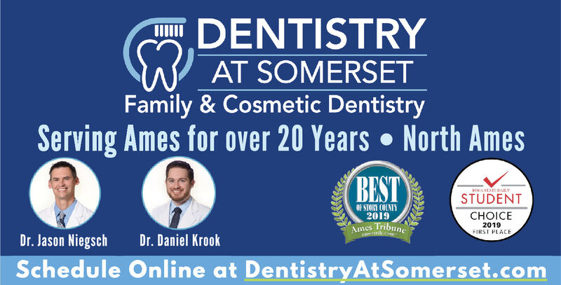 DENTISTRYAT SOMERSETFamily & Cosmetic DentistryServing Ames for over 20 Years North AmesBESTSAT BARYSTUDENTOF STORY COUNTY2019HOICE2019FIRST PLACEAmes TribuneatrilDr. Jason NiegschDr. Daniel KrookSchedule Online at DentistryAtSomerset.com DENTISTRY AT SOMERSET Family & Cosmetic Dentistry Serving Ames for over 20 Years North Ames BEST SAT BARY STUDENT OF STORY COUNTY 2019 HOICE 2019 FIRST PLACE Ames Tribune atril Dr. Jason Niegsch Dr. Daniel Krook Schedule Online at DentistryAtSomerset.com