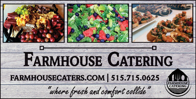 "FARMHOUSE CATERINGFARMHOUSECATERS.COM 515.715.0625FARMHOUSECATERING""where fresh and camfort colide FARMHOUSE CATERING FARMHOUSECATERS.COM 515.715.0625 FARMHOUSE CATERING ""where fresh and camfort colide"