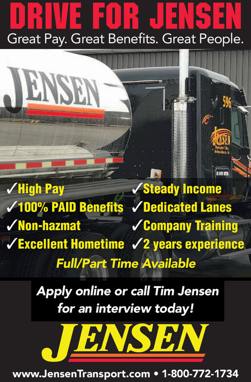 DRIVE FOR JENSENGreat Pay. Great Benefits. Great People.JENSEN596ASENSteady IncomeHigh Pay100% PAID Benefits Dedicated LanesCompany TrainingExcellent Hometime 2 years experienceNon-hazmatFull/Part Time AvailableApply online or call Tim Jensenfor an interview today!JENSENwww.JensenTransport.com 1-800-772-17344 DRIVE FOR JENSEN Great Pay. Great Benefits. Great People. JENSEN 596 ASEN Steady Income High Pay 100% PAID Benefits Dedicated Lanes Company Training Excellent Hometime 2 years experience Non-hazmat Full/Part Time Available Apply online or call Tim Jensen for an interview today! JENSEN www.JensenTransport.com 1-800-772-17344