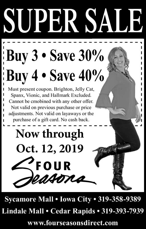 SUPER SALEBuy 3. Save 30%Buy 4.Save 40%,I Must present coupon. Brighton, Jelly Cat,Spanx, Vionic, and Hallmark ExcludedCannot be cmobined with any other offerNot valid on previous purchase or priceadjustments. Not valid on layaways or thepurchase of a gift card. No cash backNow throughOct. 12, 2019FOURdeasonaSycamore Mall Iowa City. 319-358-9389Lindale Mall Cedar Rapids 319-393-7939www.fourseasonsdirect.com SUPER SALE Buy 3. Save 30% Buy 4.Save 40%, I Must present coupon. Brighton, Jelly Cat, Spanx, Vionic, and Hallmark Excluded Cannot be cmobined with any other offer Not valid on previous purchase or price adjustments. Not valid on layaways or the purchase of a gift card. No cash back Now through Oct. 12, 2019 FOUR deasona Sycamore Mall Iowa City. 319-358-9389 Lindale Mall Cedar Rapids 319-393-7939 www.fourseasonsdirect.com