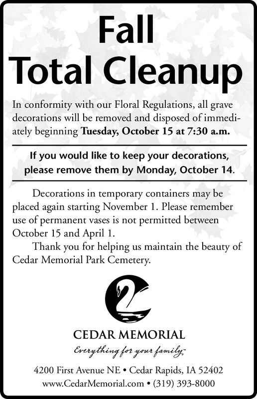 FallTotal CleanupIn conformity with our Floral Regulations, all gravedecorations will be removed and disposed of immediately beginning Tuesday, October 15 at 7:30 a.m.If you would like to keep your decorations,please remove them by Monday, October 14Decorations in temporary containers may beplaced again starting November 1. Please rememberuse of permanent vases is not permitted betweenOctober 15 and April 1Thank you for helping us maintain the beauty ofCedar Memorial Park Cemetery.CEDAR MEMORIALEvrything for your family;4200 First Avenue NECedar Rapids, IA 52402www.CedarMemorial.com (319) 393-8000 Fall Total Cleanup In conformity with our Floral Regulations, all grave decorations will be removed and disposed of immedi ately beginning Tuesday, October 15 at 7:30 a.m. If you would like to keep your decorations, please remove them by Monday, October 14 Decorations in temporary containers may be placed again starting November 1. Please remember use of permanent vases is not permitted between October 15 and April 1 Thank you for helping us maintain the beauty of Cedar Memorial Park Cemetery. CEDAR MEMORIAL Evrything for your family; 4200 First Avenue NE Cedar Rapids, IA 52402 www.CedarMemorial.com (319) 393-8000